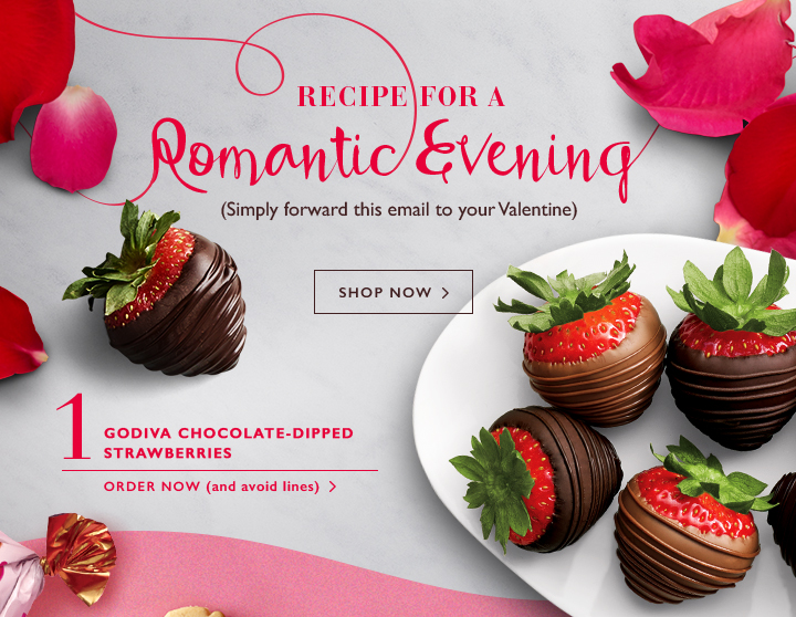 RECIPE FOR A ROMANTIC EVENING (Simply forward this email to your Valentine) SHOP NOW>  | 1 GODIVA CHOCOLATE-DIPPED STRAWBERRIES | ORDER NOW