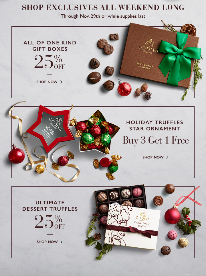 SHOP EXCLUSIVE ALL WEEKEND LONG | ALL OF ONE KIND GIFT BOXES 25% OFF | HOLIDAY TRUFFLES STAR ORNAMENT, Buy 3 get 1 Free | ULTIMATE DESSERT TRUFFLES 25% OFF | SHOP NOW >