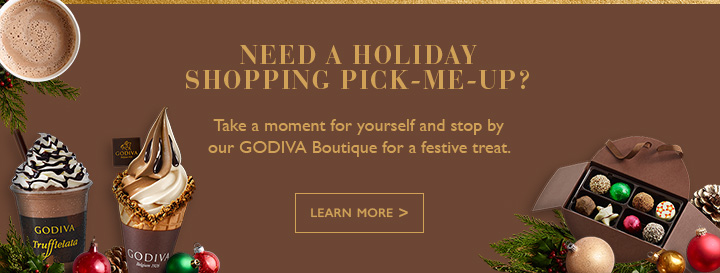 NEED A HOLIDAY SHOPPING PICK-ME-UP? |Take a moment for yourself and stop by our GODIVA Boutique for a festive treat. | LEARN MORE >