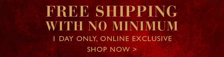 FREE SHIPPING WITH NO MINIMUM | 1 DAY ONLY, ONLINE EXCLUSIVE | SHOP NOW >